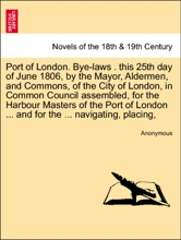 Port of London. Bye-laws . this 25th day of June 1806, by the Mayor, Aldermen, and Commons, of the City of London, in Common Council assembled, for the Harbour Masters of the Port of London ... and for the ... navigating, placing,