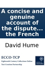 A concise and genuine account of the dispute between Mr. Hume and Mr. Rousseau: with the letters that passed between them during their controversy. As also, the letters of the Hon. Mr. Walpole, and Mr. D'Alambert, ... Translated from the French