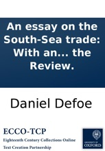 An essay on the South-Sea trade: With an enquiry into the grounds and reasons of the present dislike and complaint against the settlement of a South-Sea company. By the author of the Review.