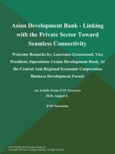 Asian Development Bank - Linking with the Private Sector Toward Seamless Connectivity; Welcome Remarks by, Lawrence Greenwood, Vice President, Operations 2Asian Development Bank, At the Central Asia Regional Economic Cooperation Business Development Forum