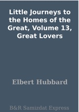 Little Journeys to the Homes of the Great, Volume 13, Great Lovers