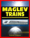 21st Century Maglev Train Technologies And High-Speed Rail Programs Comprehensive Guide To Advanced Magnetic Levitation Technology Benefits And Advantages