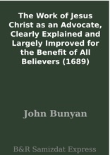 The Work Of Jesus Christ As An Advocate, Clearly Explained And Largely Improved For The Benefit Of All Believers (1689)