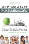 Your First Year Of Homeschooling - A Christian Moms Guide To Balancing Faith Family And Your Childs Education While Taking Care Of Yourself
