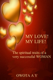 MY LOVE! MY LIFE! THE SPIRITUAL TRAITS OF A VERY SUCCESSFUL WOMAN