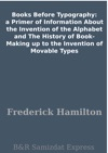 Books Before Typography A Primer Of Information About The Invention Of The Alphabet And The History Of Book-Making Up To The Invention Of Movable Types