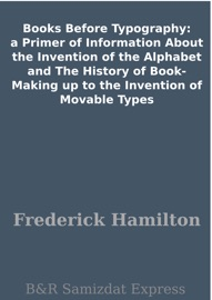 BOOKS BEFORE TYPOGRAPHY: A PRIMER OF INFORMATION ABOUT THE INVENTION OF THE ALPHABET AND THE HISTORY OF BOOK-MAKING UP TO THE INVENTION OF MOVABLE TYPES