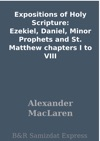 Expositions Of Holy Scripture Ezekiel Daniel Minor Prophets And St Matthew Chapters I To VIII