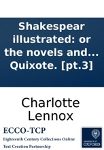 Shakespear Illustrated: Or The Novels And Histories, On Which The Plays Of Shakespear Are Founded, Collected And Translated From The Original Authors. With Critical Remarks. The Third And Last Volume. By The Author Of The Female Quixote. [pt.3]
