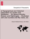 A Topographical And Historical Description Of London And Middlesex  By Messrs Brayley Brewer And Nightingale  Illustrated With One Hundred And Fifty Views Etc Vol I