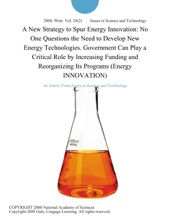 A New Strategy to Spur Energy Innovation: No One Questions the Need to Develop New Energy Technologies. Government Can Play a Critical Role by Increasing Funding and Reorganizing Its Programs (Energy INNOVATION)
