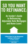 So You Want To Refinance An Insiders Guide To Refinancing Adjustable Rate Mortgages And Home Loans