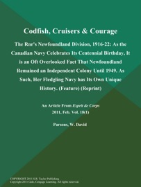 CODFISH, CRUISERS & COURAGE: THE RNRS NEWFOUNDLAND DIVISION, 1916-22: AS THE CANADIAN NAVY CELEBRATES ITS CENTENNIAL BIRTHDAY, IT IS AN OFT OVERLOOKED FACT THAT NEWFOUNDLAND REMAINED AN INDEPENDENT COLONY UNTIL 1949. AS SUCH, HER FLEDGLING NAVY HAS ITS OW