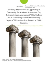 Diversity: The Windows of Opportunity in Overcoming the Academic Achievement Gap Between African-American and White Students and in Overcoming Racially Discriminatory Myths of African American Students in Public Education.