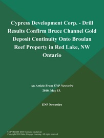 CYPRESS DEVELOPMENT CORP. - DRILL RESULTS CONFIRM BRUCE CHANNEL GOLD DEPOSIT CONTINUITY ONTO BROULAN REEF PROPERTY IN RED LAKE, NW ONTARIO