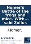 Homers Battle Of The Frogs And Mice With The Remarks Of Zoilus To Which Is Prefixd The Life Of The Said Zoilus