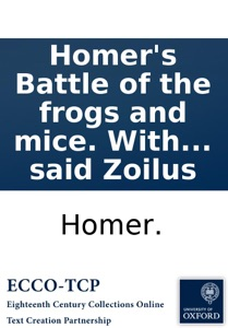 Homer's Battle of the frogs and mice. With the remarks of Zoilus. To which is prefix'd, the life of the said Zoilus