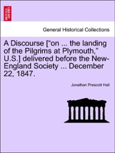 """A Discourse [""""on ... the landing of the Pilgrims at Plymouth,"""" U.S.] delivered before the New-England Society ... December 22, 1847."""