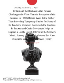 BRITAIN AND THE BAUHAUS: ALAN POWERS CHALLENGES THE VIEW THAT THE RECEPTION OF THE BAUHAUS IN 1930S BRITAIN WENT LITTLE FUTHER THAN PROVIDING TEMPORARY SHELTER FOR SOME OF ITS TEACHERS. COMMON ROOTS WITH THE BAUHAUS IN THE ARTS AND CRAFTS MOVEMENT HELPS T
