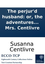 The Perjur'd Husband: Or, The Adventures Of Venice. A Tragedy. As It Is Acted At The Theatre-Royal In Drury-Lane. By His Majesty's Servants. Written By Mrs. Centlivre