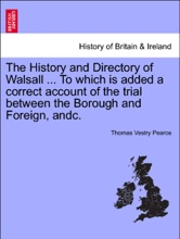 The History And Directory Of Walsall ... To Which Is Added A Correct Account Of The Trial Between The Borough And Foreign, Andc.