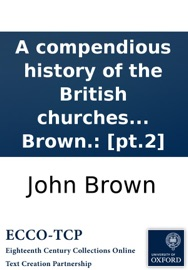 A compendious history of the British churches in England, Scotland, Ireland, and America. By John Brown.: [pt.2] read online