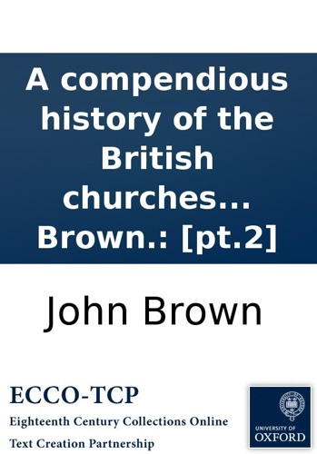 A compendious history of the British churches in England, Scotland, Ireland, and America. By John Brown.: [pt.2] - John Brown - John Brown