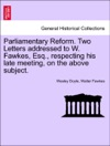 Parliamentary Reform Two Letters Addressed To W Fawkes Esq Respecting His Late Meeting On The Above Subject