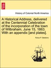 A Historical Address, delivered at the Centennial Celebration of the incorporation of the town of Wilbraham, June 15, 1863. With an appendix [and plates].