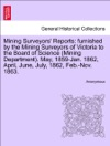 Mining Surveyors Reports Furnished By The Mining Surveyors Of Victoria To The Board Of Science Mining Department May 1859-Jan 1862 April June July 1862 Feb-Nov 1863