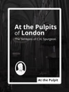 At The Pulpits Of London The Sermons Of CH Spurgeon