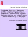 The Alpine Regions Of Switzerland And The Neighbouring Countries A Pedestrians Notes On Their Physical Features Scenery And Natural History  With Illustrations By E Whymper