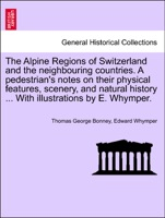 The Alpine Regions of Switzerland and the neighbouring countries. A pedestrian's notes on their physical features, scenery, and natural history ... With illustrations by E. Whymper.