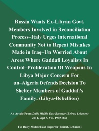 RUSSIA WANTS EX-LIBYAN GOVT. MEMBERS INVOLVED IN RECONCILIATION PROCESS--ITALY URGES INTERNATIONAL COMMUNITY NOT TO REPEAT MISTAKES MADE IN IRAQ--UN WORRIED ABOUT AREAS WHERE GADDAFI LOYALISTS IN CONTROL--PROLIFERATION OF WEAPONS IN LIBYA MAJOR CONCERN FO