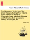 The States And Territories Of The Great West Including Ohio Indiana Illinois Missouri Michigan Wisconsin Iowa Minesota Kansas And Nebraska Their Geography History Advantages Etc