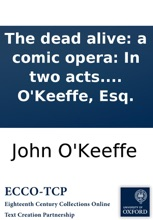 The Dead Alive: A Comic Opera: In Two Acts. As It Is Performed At The Theatres In London And Dublin. By John O'Keeffe, Esq.