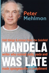 Mandela Was Late: Odd Things & Essays from the Seinfeld Writer Who Coined Yada, Yada and Made Spongeworthy a Compliment da Peter Mehlman
