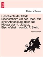 Geschichte der Stadt Bischofsheim vor der Rhön. Mit einer Abhandlung über das Kloster der hl. Lioba zu Bischofsheim von Dr. F. Stein.
