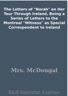 The Letters Of Norah On Her Tour Through Ireland Being A Series Of Letters To The Montreal Witness As Special Correspondent To Ireland