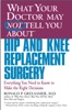 WHAT YOUR DOCTOR MAY NOT TELL YOU ABOUT (TM): HIP AND KNEE REPLACEMENT SURGERY