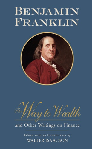 Benjamin Franklin & Walter Isaacson - The Way to Wealth and Other Writings on Finance