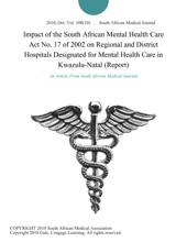 Impact of the South African Mental Health Care Act No. 17 of 2002 on Regional and District Hospitals Designated for Mental Health Care in Kwazulu-Natal (Report)