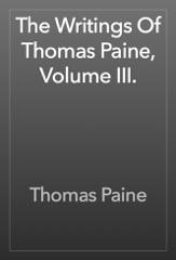 The Writings Of Thomas Paine, Volume III.