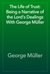 The Life Of Trust Being A Narrative Of The Lords Dealings With George Mller