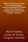 Memoirs Of The Courts Of Louis XV And XVI Being Secret Memoirs Of Madame Du Hausset Ladys Maid To Madame De Pompadour And Of The Princess Lamballe  Volume 5