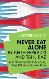 A Joosr Guide To Never Eat Alone By Keith Ferrazzi And Tahl Raz