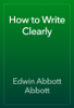 Edwin Abbott Abbott - How to Write Clearly artwork