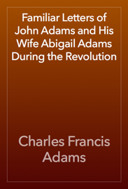 Familiar Letters of John Adams and His Wife Abigail Adams During the Revolution
