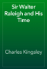 Charles Kingsley - Sir Walter Raleigh and His Time artwork