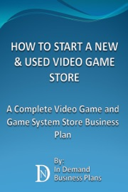 HOW TO START A NEW & USED VIDEO GAME STORE: A COMPLETE VIDEO GAME AND GAME SYSTEM BUSINESS PLAN